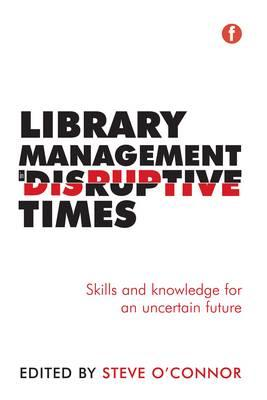 Library Management in Disruptive Times : Skills and Knowledge for an Uncertain Future