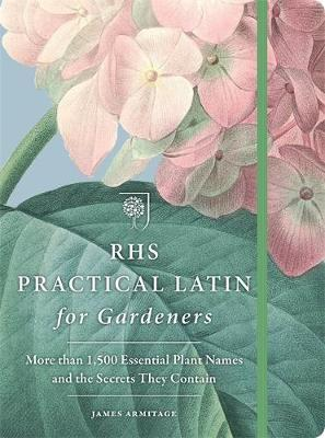 RHS Practical Latin for Gardeners : More Than 1,500 Essential Plant Names and the Secrets They Contain