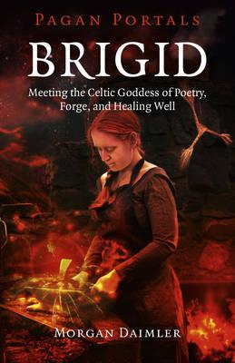 Pagan Portals - Brigid : Meeting the Celtic Goddess of Poetry, Forge, and Healing Well
