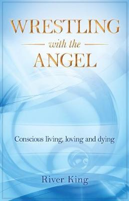 Wrestling with the Angel : Conscious Living, Loving and Dying
