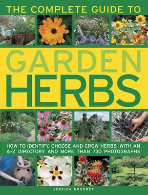 The Complete Guide to Garden Herbs : How to Identify, Choose and Grow Herbs, with an A-Z Directory and More Than 730 Photographs