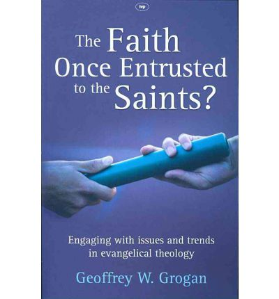 The Faith Once Entrusted to the Saints : Engaging with Issues and Trends in Evangelical Theology