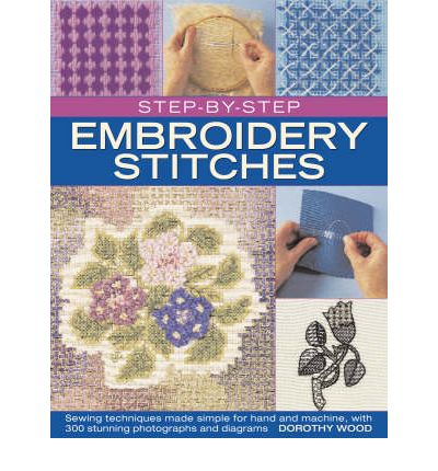 Step-by-step Embroidery Stitches : Sewing Techniques Made Simple for Hand and Machine, with 300 Stunning Photographs and Diagrams