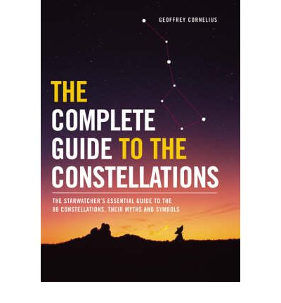 The Complete Guide to the Constellations : The Starwatcher's Essential Guide to the 88 Constellations, Their Myths and Symbols