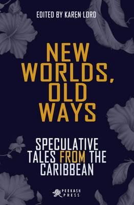 New Worlds, Old Ways : Speculative Tales from the Caribbean