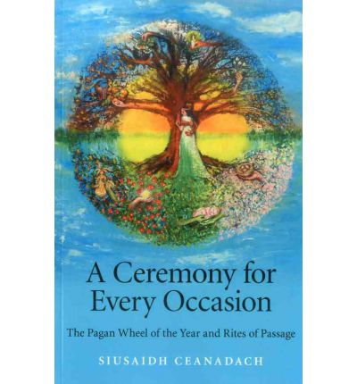 A Ceremony for Every Occasion : The Pagan Wheel of the Year and Rites of Passage
