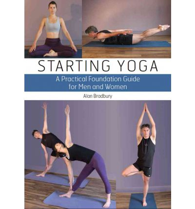 Starting Yoga : A Practical Foundation Guide for Men and Women