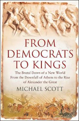 Kostenloser Download von E-Books für Computer From Democrats to Kings : The Brutal Dawn of a New World from the Downfall of Athens to the Rise of Alexander the Great by Michael Scott iBook
