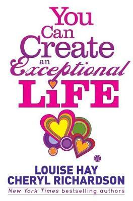 You Can Create an Exceptional Life : Candid Conversations with Louise Hay and Cheryl Richardson