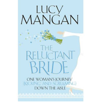 The Reluctant Bride : One Woman's Journey (Kicking and Screaming) Down the Aisle