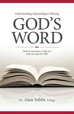 Understanding, Expounding and Obeying God's Word : Methods and Advice to Help You Study and Apply the Bible