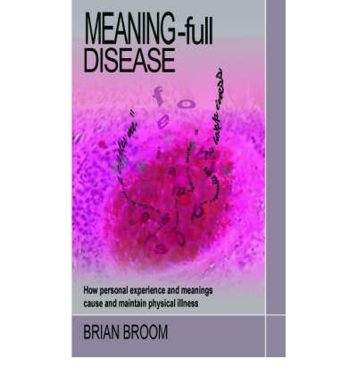 Meaning-full Disease : How Personal Experience and Meanings Cause and Maintain Physical Illness