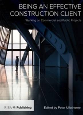 Being an Effective Construction Client : Working on Commercial and Public Projects