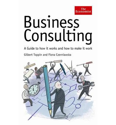Economist: Business Consulting : A Guide to How it Works and How to Make it Work