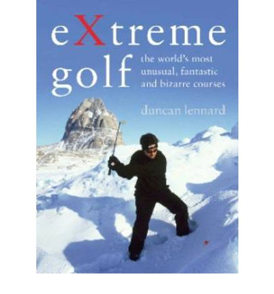 EXtreme Golf : The World's Most Unusual, Fantastic and Bizarre Courses