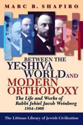 Between the Yeshiva World and Modern Orthodoxy : The Life and Works of Rabbi Jehiel Jacob Weinberg, 1884-1966