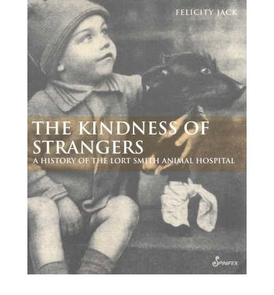 Kindness of Strangers : A History of the Lort Smith Animal Hospital