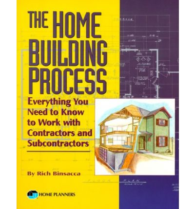 The Home Building Process : Everything You Need to Know to Work with Contractors and Subcontractors
