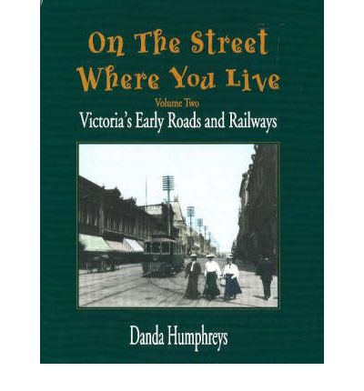 On the Street Where You Live: v. 2 : Victoria's Early Roads and Railways