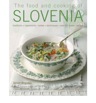 The Food and Cooking of Slovenia : Traditions, Ingredients, Tastes and Techniques in Over 60 Classic Recipes