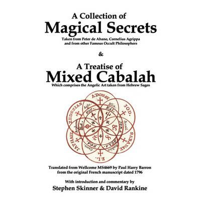 A Collection of Magical Secrets : Taken from Peter De Abano, Cornelius Agrippa and from Other Famous Occult Philosophers, as Well as a Treatise of Mixed Cabalah