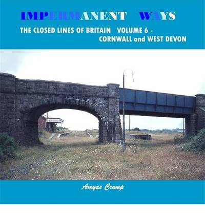 Impermanent Ways: the Closed Lines of Britain: Volume 6 : Cornwall and West Devon