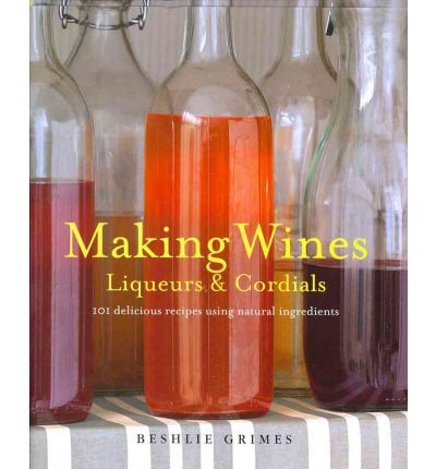 Making Wines, Liqueurs and Cordials : 100 Recipes and Variations to Create Delicious Lemonades, Liqueurs, Fruit Wine, and More