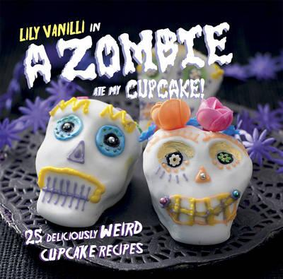 A Zombie Ate My Cupcake! : 25 Deliciously Weird Cupcake Recipes
