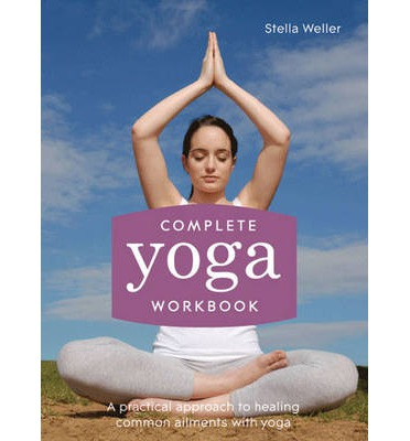 Complete Yoga Workbook : A practical approach to healing common ailments with yoga