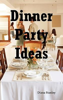 Dinner Party Ideas : All You Need to Know about Hosting Dinner Parties Including Menu and Recipe Ideas, Invitations, Games, Music, Activities and More.