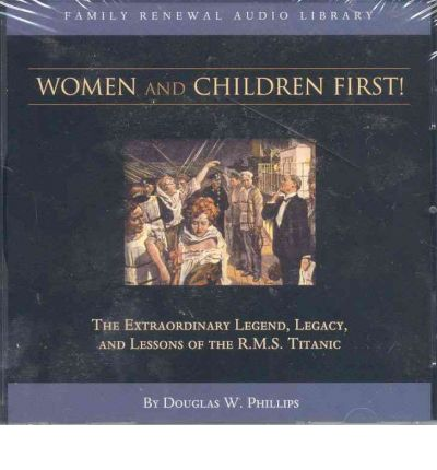 Women and Children First : The Extraordinary Legend, Legacy and Lessons of the R.M.S. Titanic