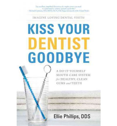 Kiss Your Dentist Goodbye : A Do-It-Yourself Mouth Care System for Healthy, Clean Gums and Teeth