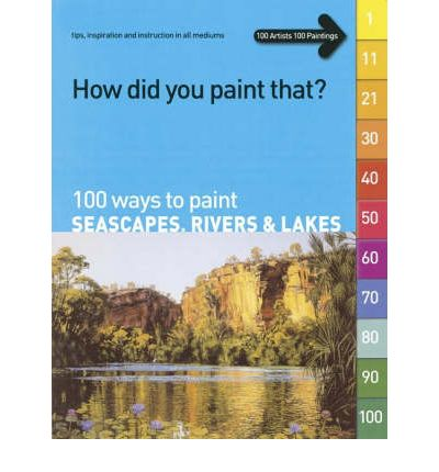 100 Ways to Paint Seascapes, Rivers and Lakes: volume 1