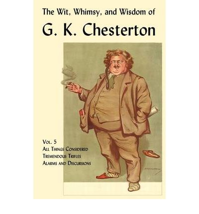 The Wit, Whimsy, and Wisdom of G. K. Chesterton, Volume 5 : All Things Considered, Tremendous Trifles, Alarms and Discursions