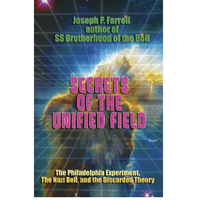 Secrets of the Unified Field : The Philadelphia Experiment, the Nazi Bell and the Discarded Theory