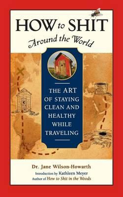 How to Shit Around the World: The Art of Staying Clean and Healthy While Travelling