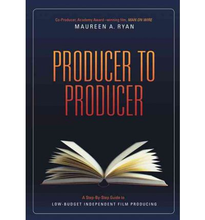 Producer to Producer: A Step-by-Step Guide to Low Budget Independent Film Producing