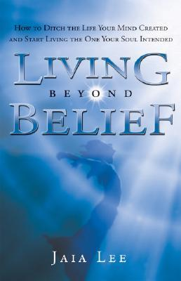 Living Beyond Belief : How to Ditch the Life Your Mind Created and Start Living the One Your Soul Intended