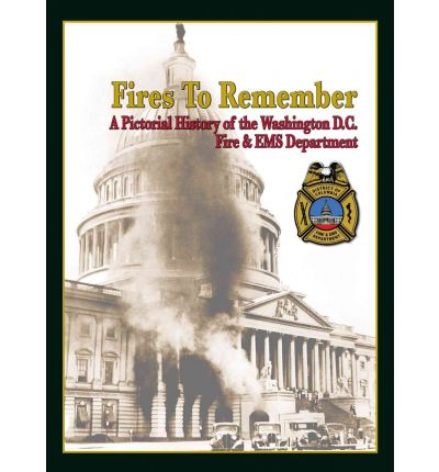 Fires to Remember : A Pictorial History of the Washington D.C. Fire & EMS Department