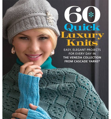 60 Quick Luxury Knits: Easy, Elegant Projects for Every Day in the Venezia Collection from Cascade Yarns[registered]