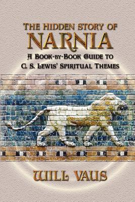 The Hidden Story of Narnia : A Book-By-Book Guide to C. S. Lewis' Spiritual Themes
