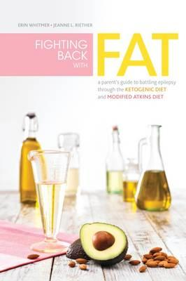 Fighting Back with Fat : A Guide to Battling Epilepsy Through the Ketogenic Diet and Modified Atkins Diet