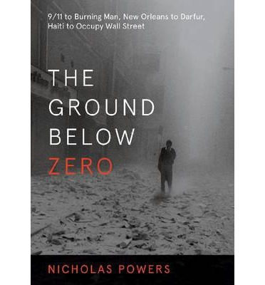 The Ground Below Zero : 9/11 to Burning Man, New Orleans to Darfur, Haiti to Occupy Wall Street