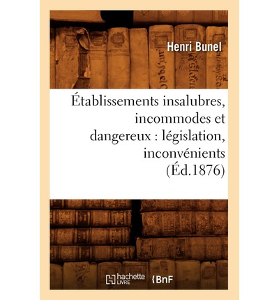 Etablissements Insalubres, Incommodes Et Dangereux : Legislation, Inconvenients (Ed.1876)