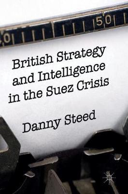 British Strategy and Intelligence in the Suez Crisis 2016
