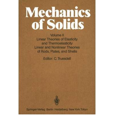 Mechanics of Solids: Linear Theories of Elasticity and Thermoelasticity, Linear and Nonlinear Theories of Rods, Plates, and Shells v. 2