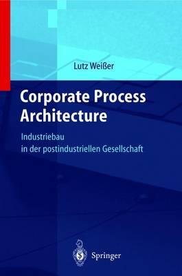 Corporate Process Architecture : Industriebau in Der Postindustriellen Gesellschaft