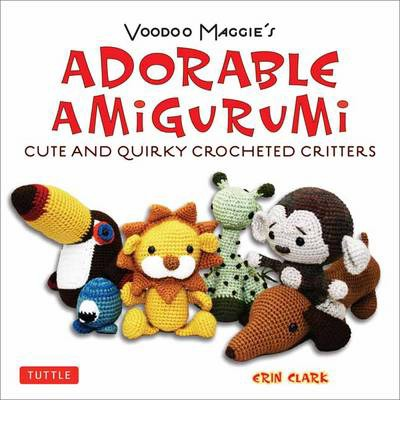 Voodoo Maggie's Adorable Amigurumi : Cute and Quirky Crochet Critters