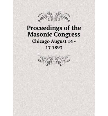 Proceedings of the Masonic Congress Chicago August 14 - 17 1893
