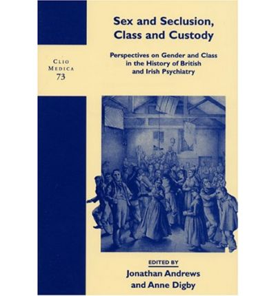 Sex and Seclusion, Class and Custody : Perspectives on Gender and Class in the History of British and Irish Psychiatry